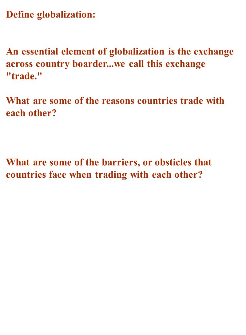 Define globalization: An essential element of globalization is the exchange across country boarder...we call this exchange trade. What are some of the reasons countries trade with each other.