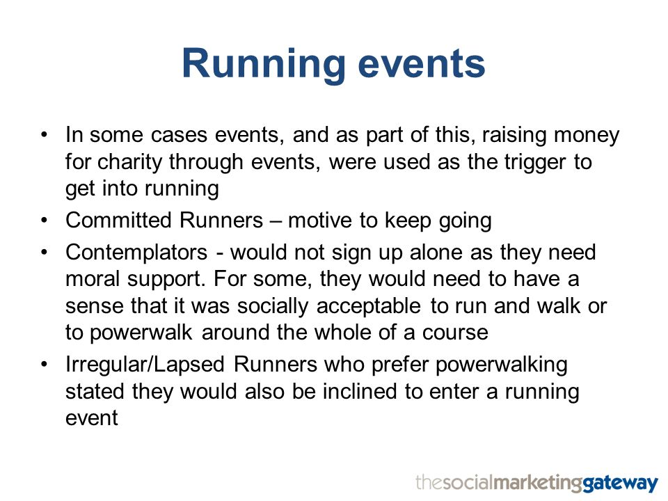 Running events In some cases events, and as part of this, raising money for charity through events, were used as the trigger to get into running Committed Runners – motive to keep going Contemplators - would not sign up alone as they need moral support.