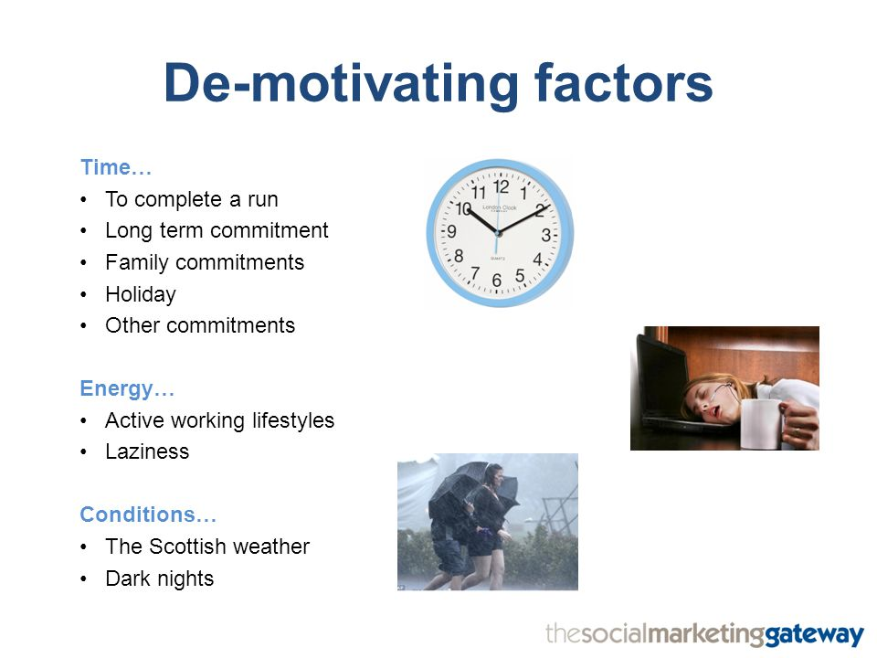 De-motivating factors Time… To complete a run Long term commitment Family commitments Holiday Other commitments Energy… Active working lifestyles Laziness Conditions… The Scottish weather Dark nights