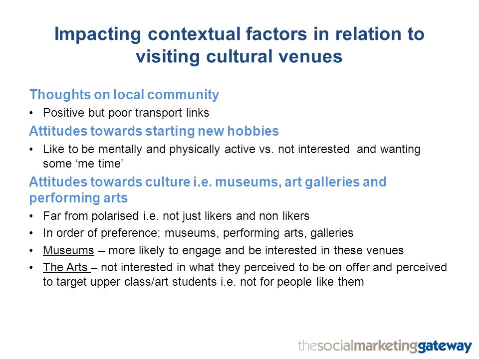 Impacting contextual factors in relation to visiting cultural venues Thoughts on local community Positive but poor transport links Attitudes towards starting new hobbies Like to be mentally and physically active vs.