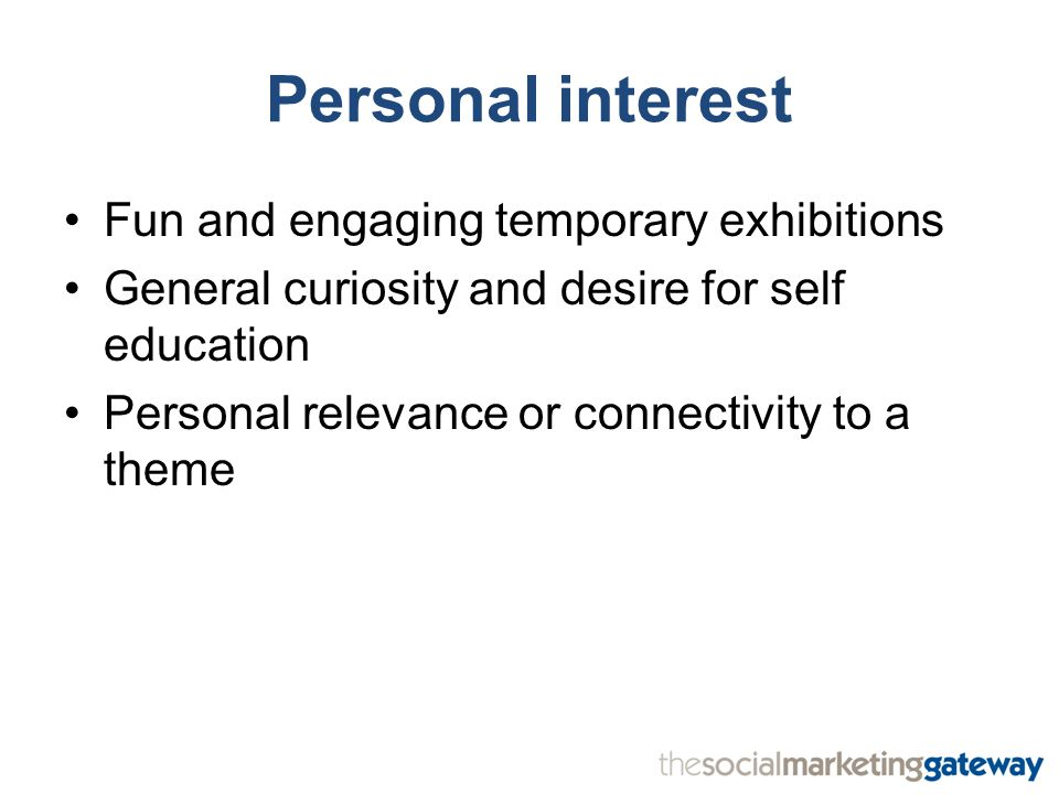 Personal interest Fun and engaging temporary exhibitions General curiosity and desire for self education Personal relevance or connectivity to a theme