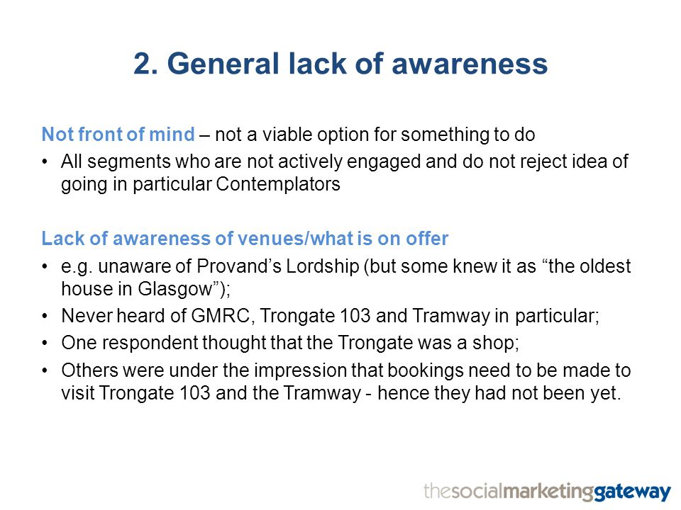 2. General lack of awareness Not front of mind – not a viable option for something to do All segments who are not actively engaged and do not reject i