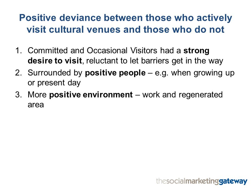 Positive deviance between those who actively visit cultural venues and those who do not 1.Committed and Occasional Visitors had a strong desire to visit, reluctant to let barriers get in the way 2.Surrounded by positive people – e.g.