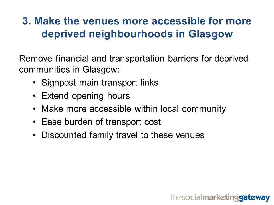 3. Make the venues more accessible for more deprived neighbourhoods in Glasgow Remove financial and transportation barriers for deprived communities i