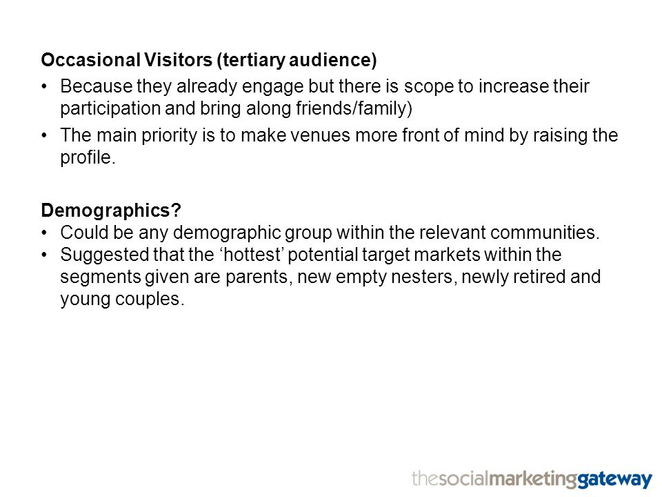 Occasional Visitors (tertiary audience) Because they already engage but there is scope to increase their participation and bring along friends/family) The main priority is to make venues more front of mind by raising the profile.