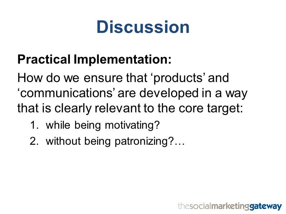 Discussion Practical Implementation: How do we ensure that 'products' and 'communications' are developed in a way that is clearly relevant to the core target: 1.while being motivating.