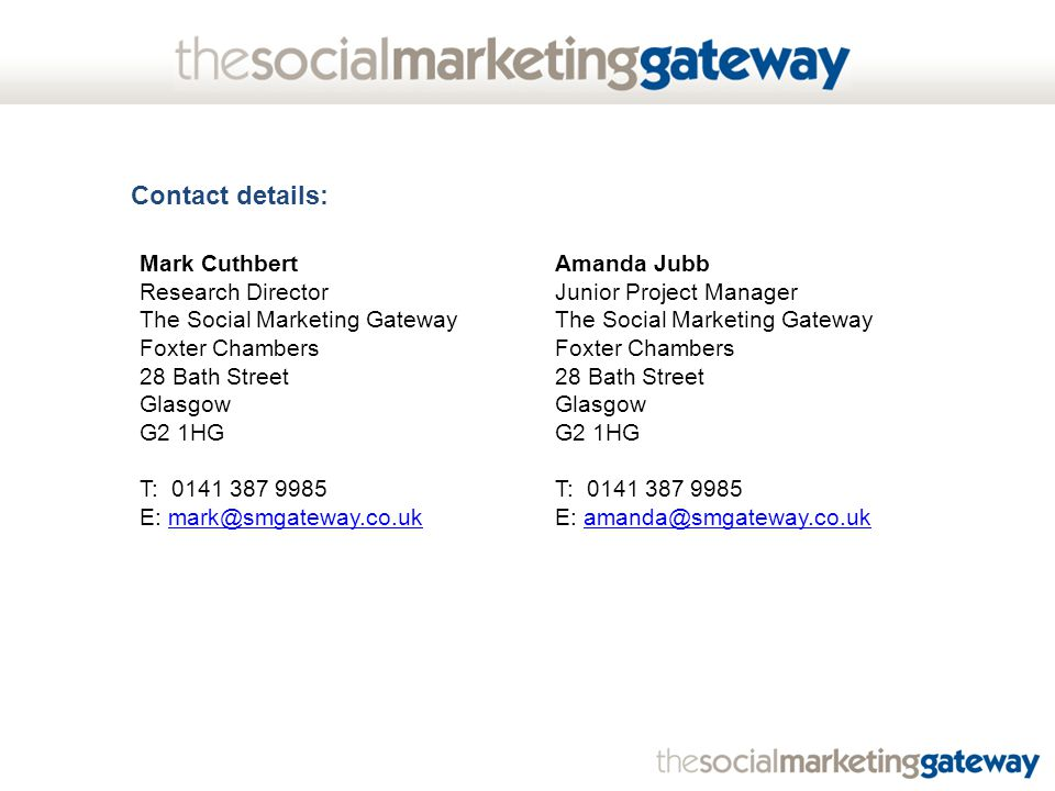 Contact details: Amanda Jubb Junior Project Manager The Social Marketing Gateway Foxter Chambers 28 Bath Street Glasgow G2 1HG T: 0141 387 9985 E: amanda@smgateway.co.ukamanda@smgateway.co.uk Mark Cuthbert Research Director The Social Marketing Gateway Foxter Chambers 28 Bath Street Glasgow G2 1HG T: 0141 387 9985 E: mark@smgateway.co.ukmark@smgateway.co.uk