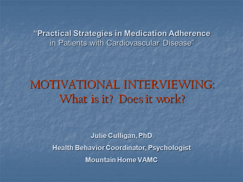 """""""Practical Strategies in Medication Adherence in Patients with Cardiovascular Disease"""" MOTIVATIONAL INTERVIEWING: What is it? Does it work? Julie Cull"""
