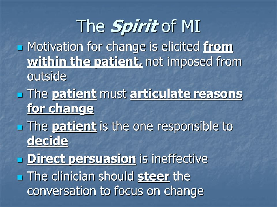 The Spirit of MI Motivation for change is elicited from within the patient, not imposed from outside Motivation for change is elicited from within the