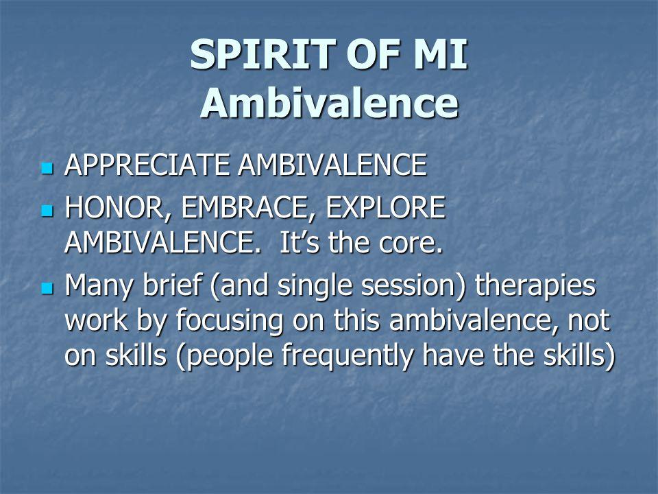 SPIRIT OF MI Ambivalence APPRECIATE AMBIVALENCE APPRECIATE AMBIVALENCE HONOR, EMBRACE, EXPLORE AMBIVALENCE. It's the core. HONOR, EMBRACE, EXPLORE AMB