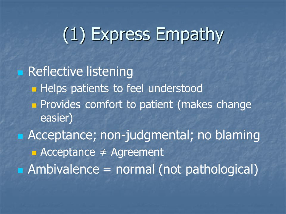 (1) Express Empathy Reflective listening Helps patients to feel understood Provides comfort to patient (makes change easier) Acceptance; non-judgmenta