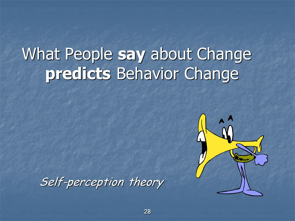 28 What People say about Change predicts Behavior Change Self-perception theory Self-perception theory