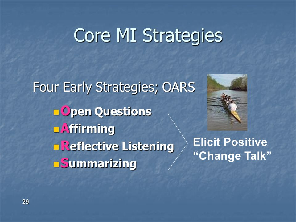 29 Core MI Strategies Four Early Strategies; OARS O pen Questions O pen Questions A ffirming A ffirming R eflective Listening R eflective Listening S