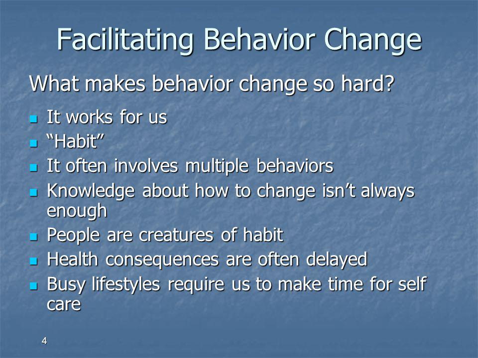 "4 Facilitating Behavior Change What makes behavior change so hard? It works for us It works for us ""Habit"" ""Habit"" It often involves multiple behavior"
