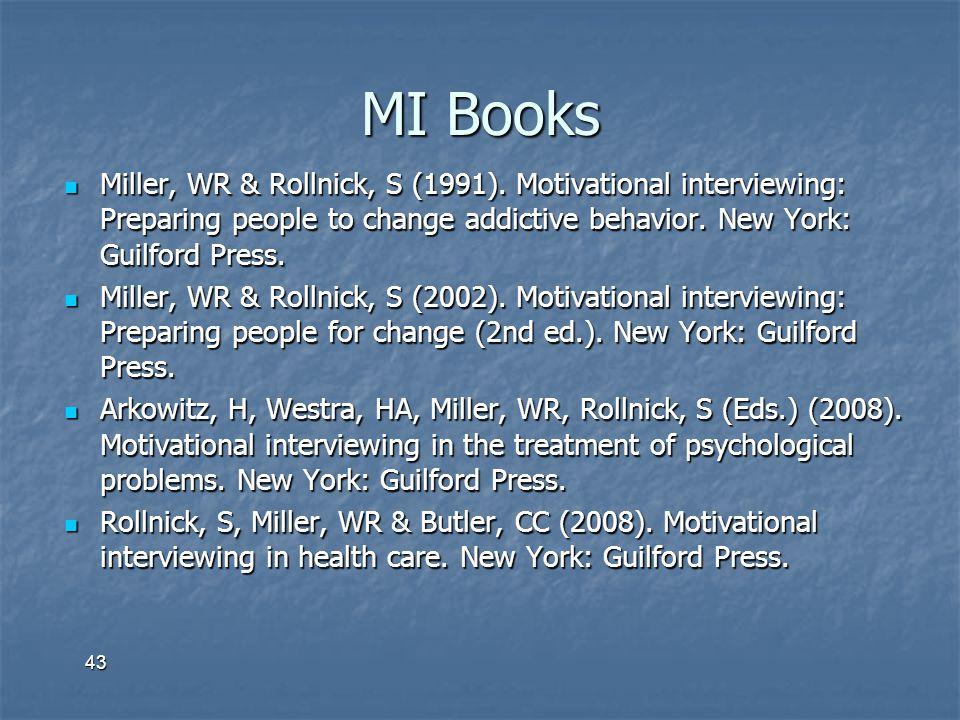 43 MI Books Miller, WR & Rollnick, S (1991). Motivational interviewing: Preparing people to change addictive behavior. New York: Guilford Press. Mille
