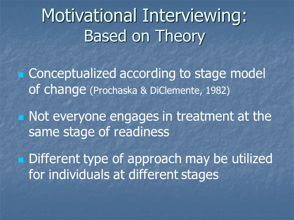 Motivational Interviewing: Based on Theory Conceptualized according to stage model of change (Prochaska & DiClemente, 1982) Not everyone engages in tr