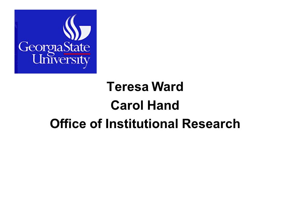 Teresa Ward Carol Hand Office of Institutional Research