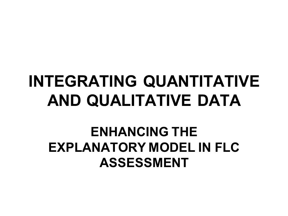 INTEGRATING QUANTITATIVE AND QUALITATIVE DATA ENHANCING THE EXPLANATORY MODEL IN FLC ASSESSMENT