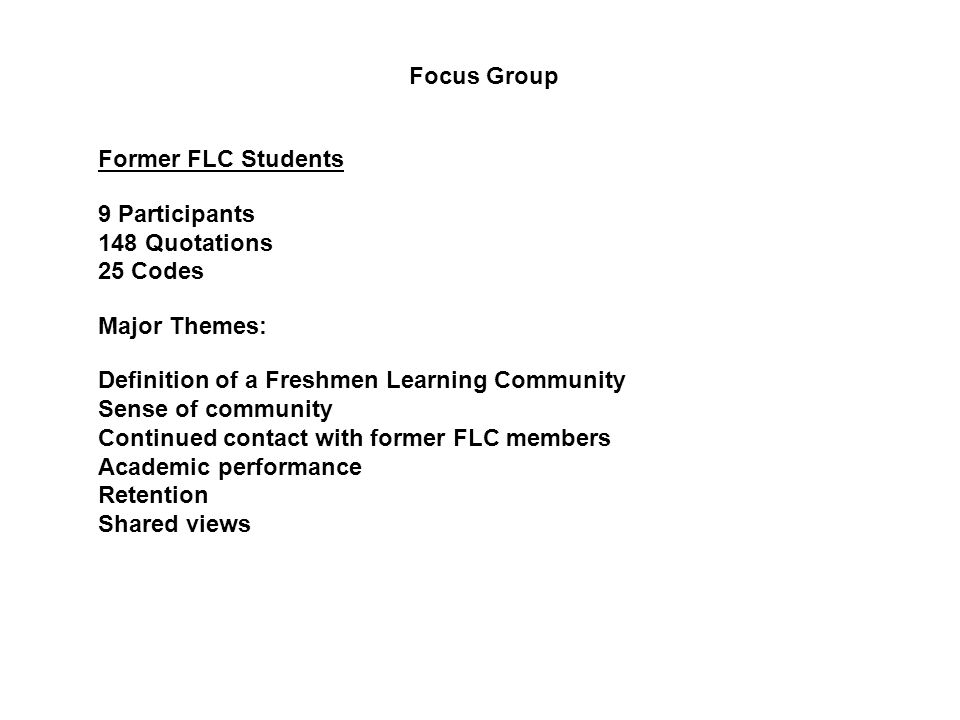 Former FLC Students 9 Participants 148 Quotations 25 Codes Major Themes: Definition of a Freshmen Learning Community Sense of community Continued contact with former FLC members Academic performance Retention Shared views Focus Group