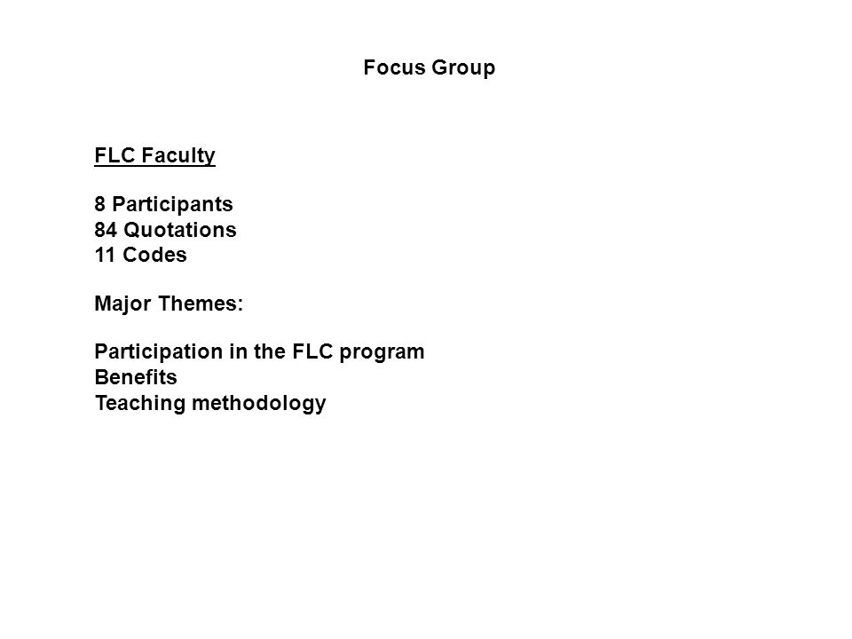 FLC Faculty 8 Participants 84 Quotations 11 Codes Major Themes: Participation in the FLC program Benefits Teaching methodology Focus Group