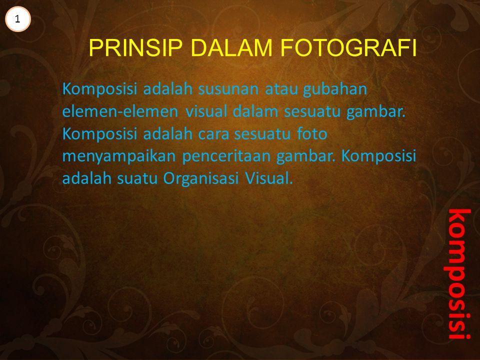 PRINSIP DALAM FOTOGRAFI Komposisi adalah susunan atau gubahan elemen-elemen visual dalam sesuatu gambar.
