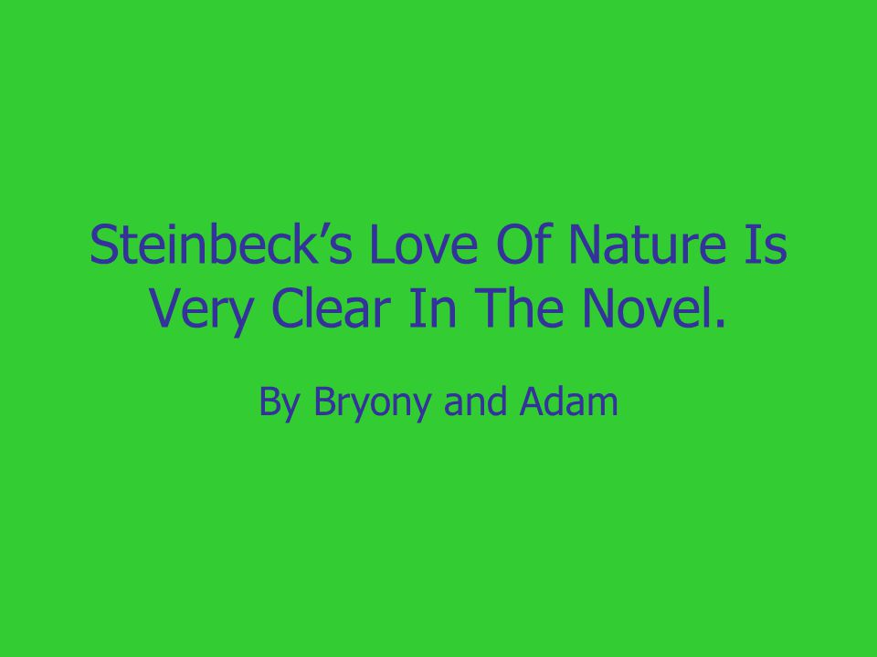 Steinbeck's Love Of Nature Is Very Clear In The Novel. By Bryony and Adam