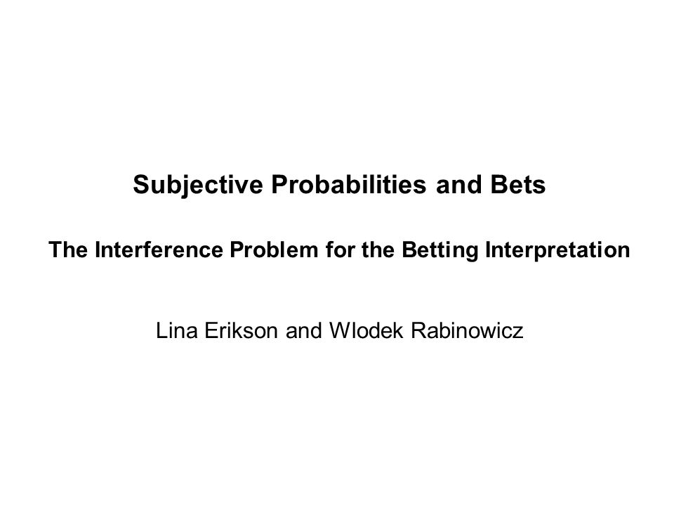 Subjective Probabilities and Bets The Interference Problem for the Betting Interpretation Lina Erikson and Wlodek Rabinowicz