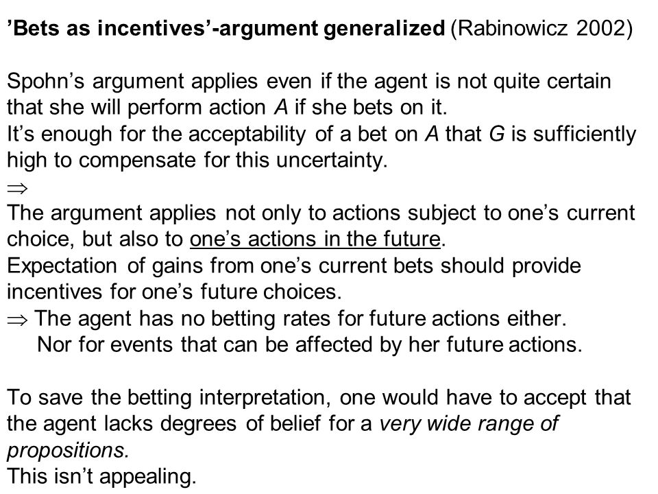 'Bets as incentives'-argument generalized (Rabinowicz 2002) Spohn's argument applies even if the agent is not quite certain that she will perform action A if she bets on it.