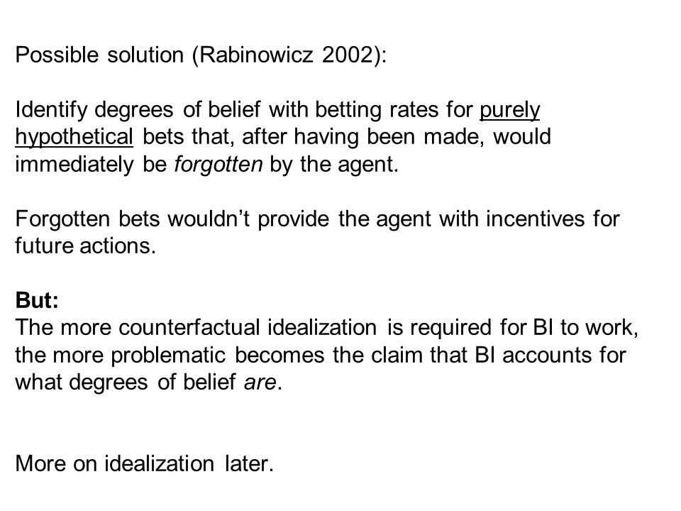 Possible solution (Rabinowicz 2002): Identify degrees of belief with betting rates for purely hypothetical bets that, after having been made, would immediately be forgotten by the agent.