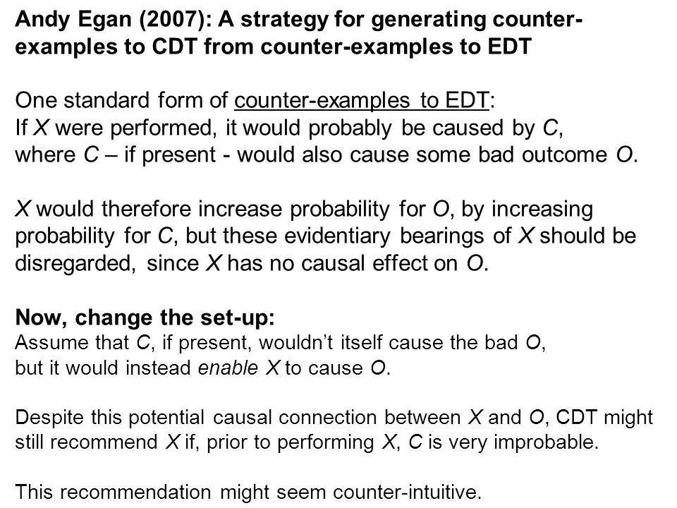 Andy Egan (2007): A strategy for generating counter- examples to CDT from counter-examples to EDT One standard form of counter-examples to EDT: If X were performed, it would probably be caused by C, where C – if present - would also cause some bad outcome O.