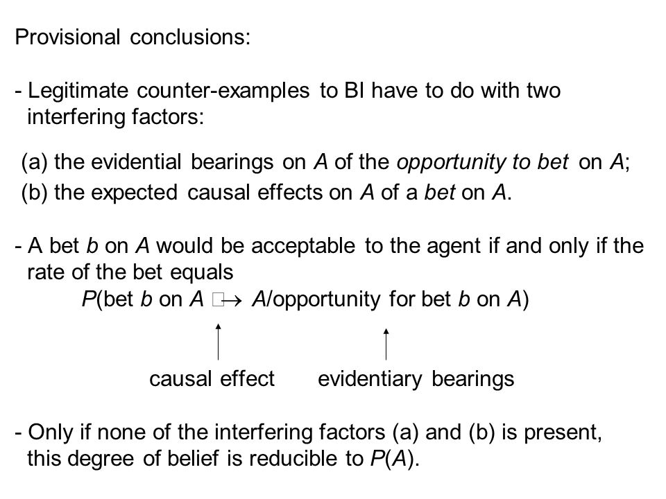 Provisional conclusions: - Legitimate counter-examples to BI have to do with two interfering factors: (a) the evidential bearings on A of the opportunity to bet on A; (b) the expected causal effects on A of a bet on A.