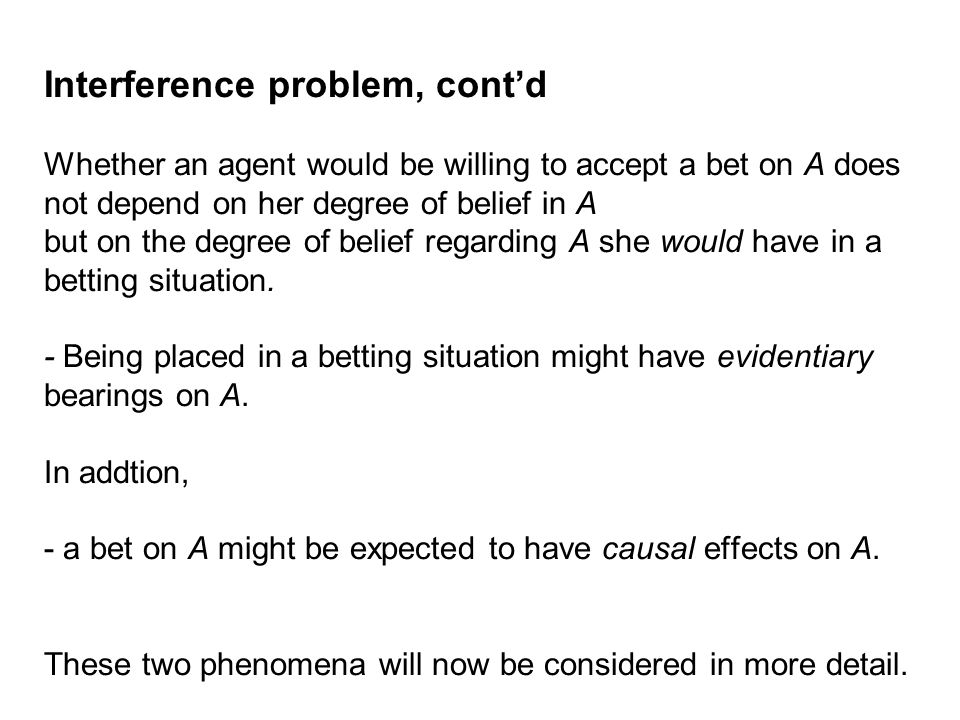 Interference problem, cont'd Whether an agent would be willing to accept a bet on A does not depend on her degree of belief in A but on the degree of belief regarding A she would have in a betting situation.