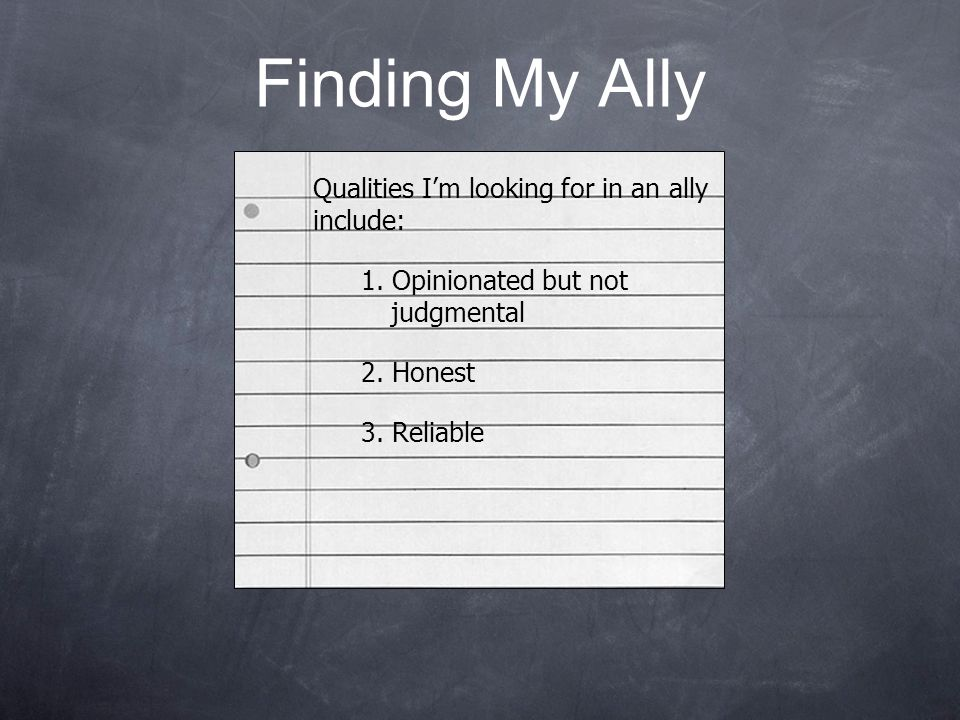 Finding My Ally Qualities I'm looking for in an ally include: 1. Opinionated but not judgmental 2. Honest 3. Reliable