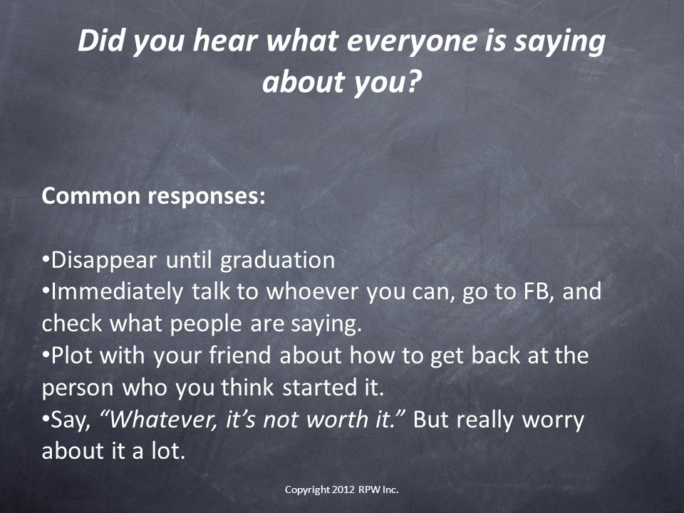 Did you hear what everyone is saying about you? Copyright 2012 RPW Inc. Common responses: Disappear until graduation Immediately talk to whoever you c