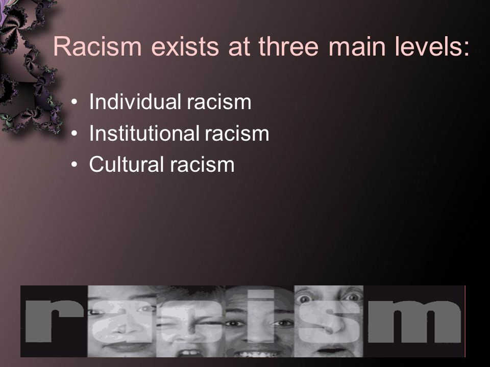 Racism exists at three main levels: Individual racism Institutional racism Cultural racism