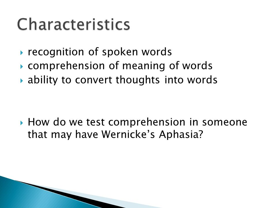  recognition of spoken words  comprehension of meaning of words  ability to convert thoughts into words  How do we test comprehension in someone that may have Wernicke's Aphasia?