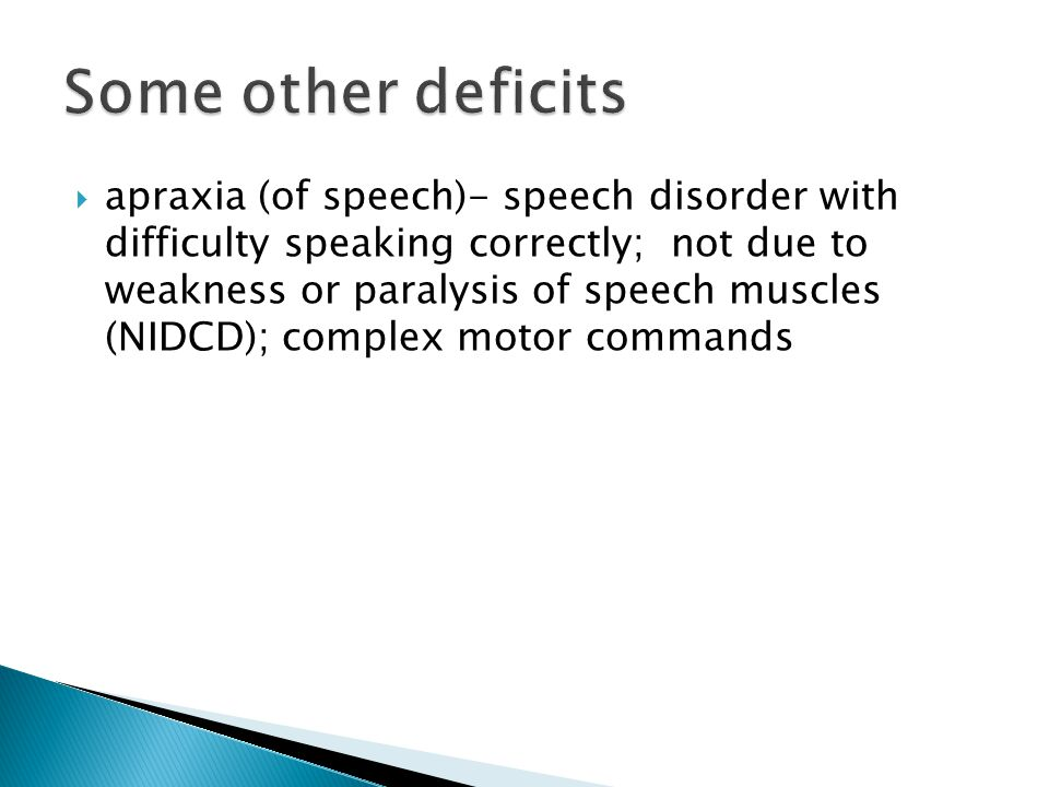  apraxia (of speech)- speech disorder with difficulty speaking correctly; not due to weakness or paralysis of speech muscles (NIDCD); complex motor commands