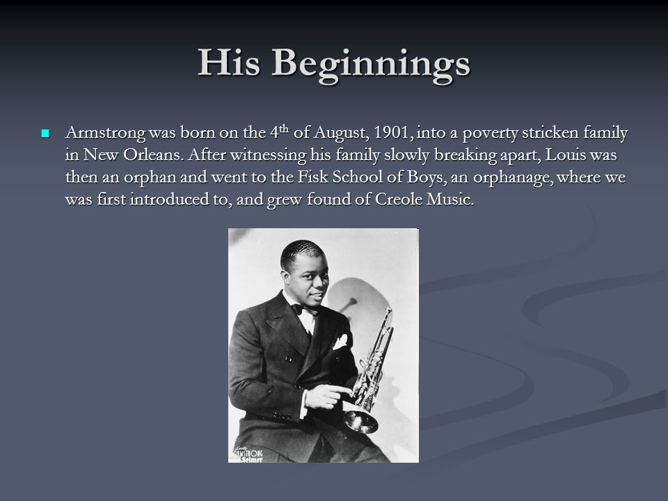 His Beginnings Armstrong was born on the 4 th of August, 1901, into a poverty stricken family in New Orleans.