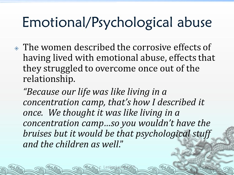 Emotional/Psychological abuse  The women described the corrosive effects of having lived with emotional abuse, effects that they struggled to overcom