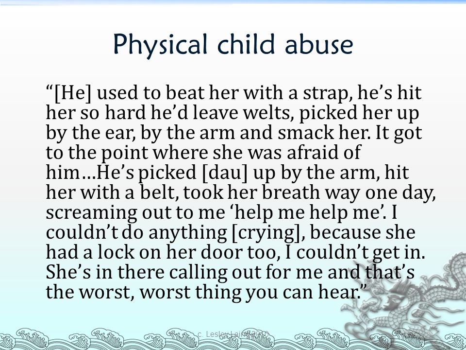 "Physical child abuse ""[He] used to beat her with a strap, he's hit her so hard he'd leave welts, picked her up by the ear, by the arm and smack her. I"