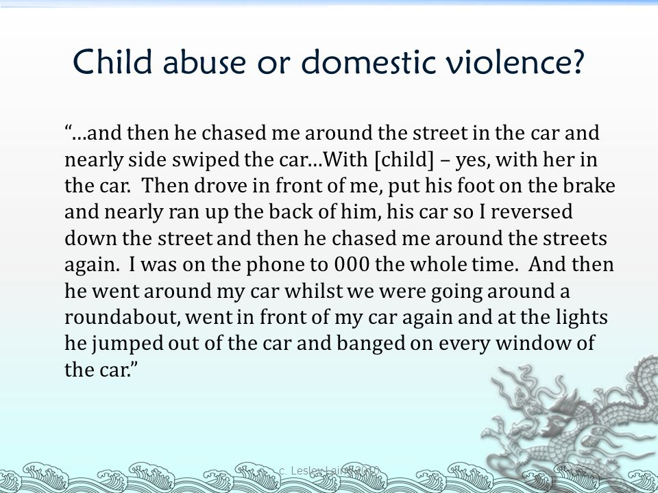 "Child abuse or domestic violence? ""…and then he chased me around the street in the car and nearly side swiped the car…With [child] – yes, with her in"