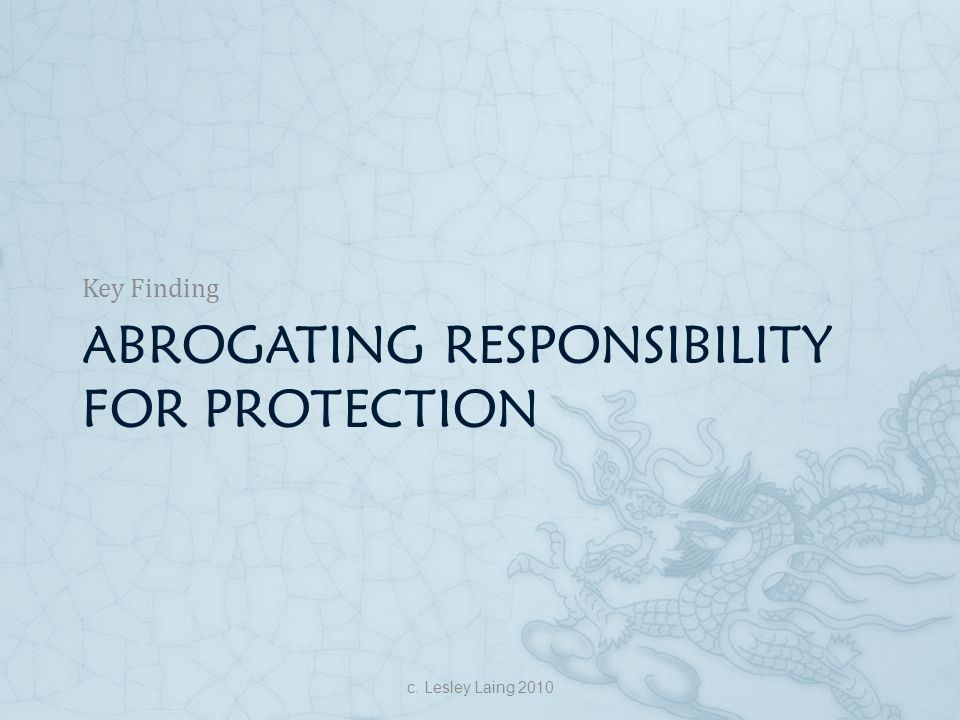 ABROGATING RESPONSIBILITY FOR PROTECTION Key Finding c. Lesley Laing 2010