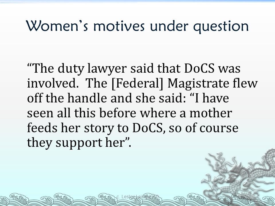 "Women's motives under question ""The duty lawyer said that DoCS was involved. The [Federal] Magistrate flew off the handle and she said: ""I have seen a"
