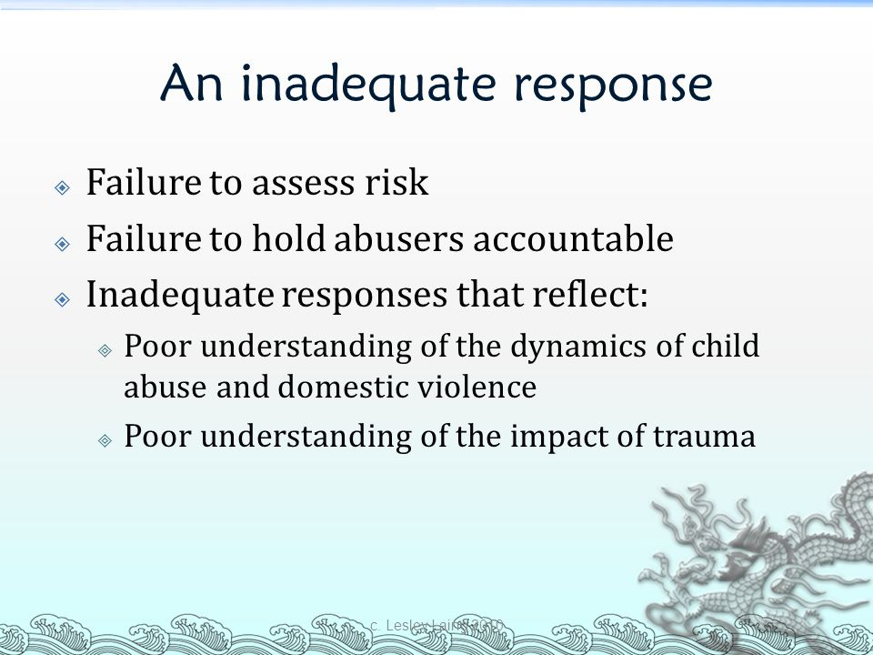 An inadequate response  Failure to assess risk  Failure to hold abusers accountable  Inadequate responses that reflect:  Poor understanding of the