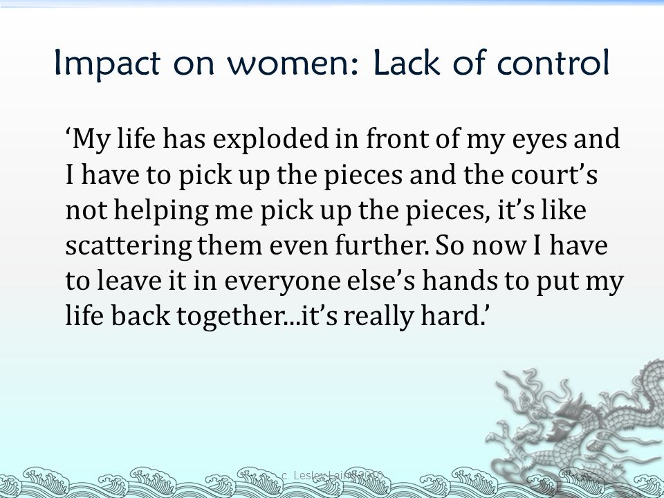 Impact on women: Lack of control 'My life has exploded in front of my eyes and I have to pick up the pieces and the court's not helping me pick up the