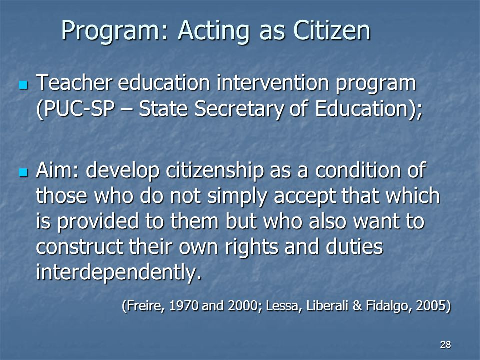28 Program: Acting as Citizen Teacher education intervention program (PUC-SP – State Secretary of Education); Teacher education intervention program (PUC-SP – State Secretary of Education); Aim: develop citizenship as a condition of those who do not simply accept that which is provided to them but who also want to construct their own rights and duties interdependently.