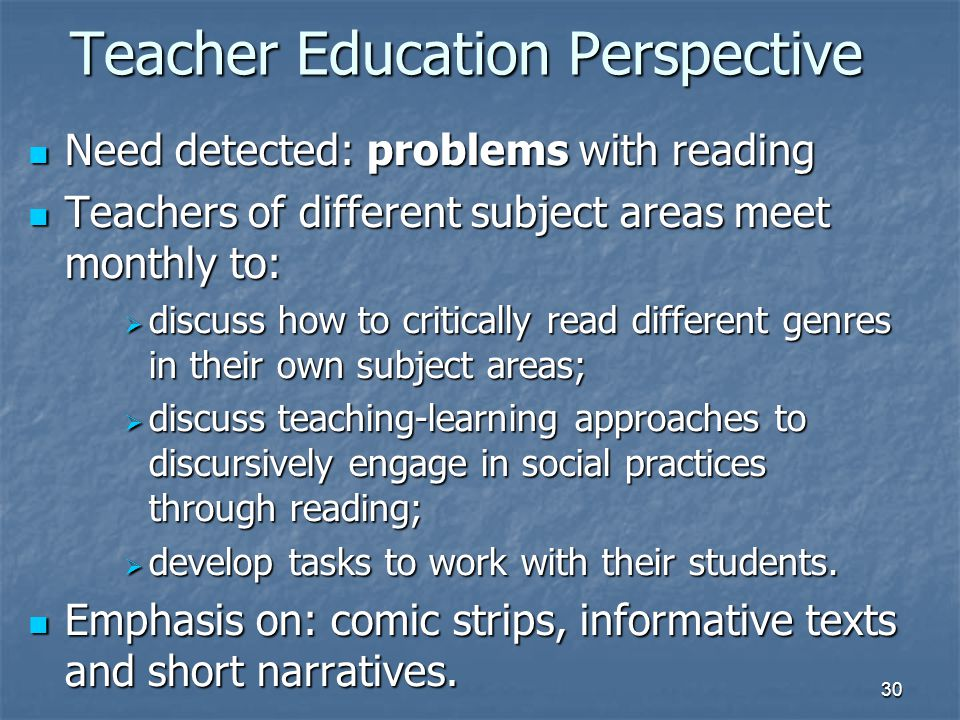 30 Teacher Education Perspective Need detected: problems with reading Need detected: problems with reading Teachers of different subject areas meet monthly to: Teachers of different subject areas meet monthly to:  discuss how to critically read different genres in their own subject areas;  discuss teaching-learning approaches to discursively engage in social practices through reading;  develop tasks to work with their students.
