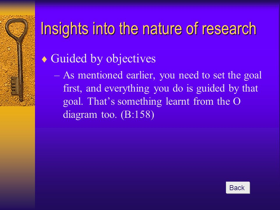 Insights into the nature of research  Guided by objectives –As mentioned earlier, you need to set the goal first, and everything you do is guided by that goal.