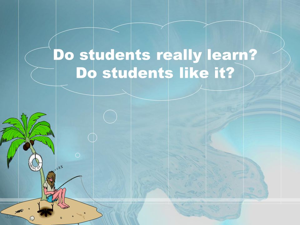 Do students really learn Do students like it