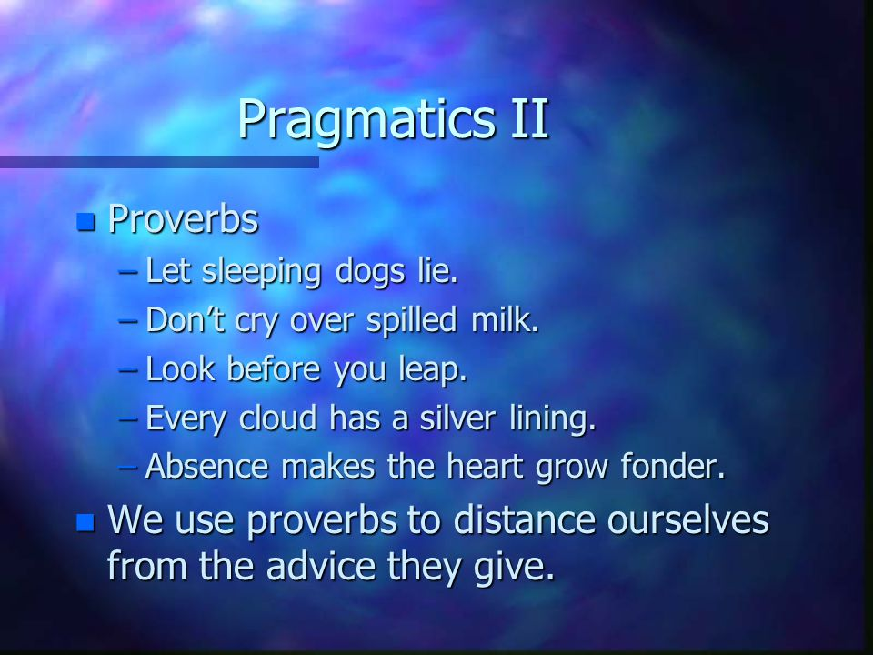 Pragmatics II n Proverbs –Let sleeping dogs lie. –Don't cry over spilled milk.